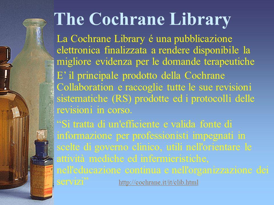 The Cochrane Library La Cochrane Library é una pubblicazione elettronica finalizzata a rendere disponibile la migliore evidenza per le domande terapeu