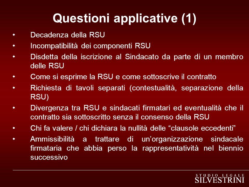 Questioni applicative (1) Decadenza della RSU Incompatibilità dei componenti RSU Disdetta della iscrizione al Sindacato da parte di un membro delle RSU Come si esprime la RSU e come sottoscrive il contratto Richiesta di tavoli separati (contestualità, separazione della RSU) Divergenza tra RSU e sindacati firmatari ed eventualità che il contratto sia sottoscritto senza il consenso della RSU Chi fa valere / chi dichiara la nullità delle clausole eccedenti Ammissibilità a trattare di un'organizzazione sindacale firmataria che abbia perso la rappresentatività nel biennio successivo