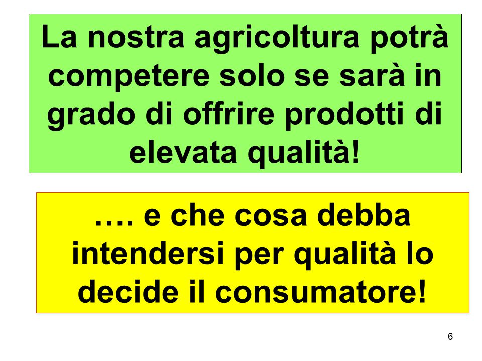 6 La nostra agricoltura potrà competere solo se sarà in grado di offrire prodotti di elevata qualità.