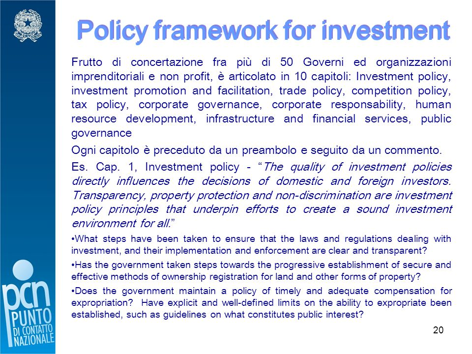 20 Policy framework for investment Frutto di concertazione fra più di 50 Governi ed organizzazioni imprenditoriali e non profit, è articolato in 10 capitoli: Investment policy, investment promotion and facilitation, trade policy, competition policy, tax policy, corporate governance, corporate responsability, human resource development, infrastructure and financial services, public governance Ogni capitolo è preceduto da un preambolo e seguito da un commento.