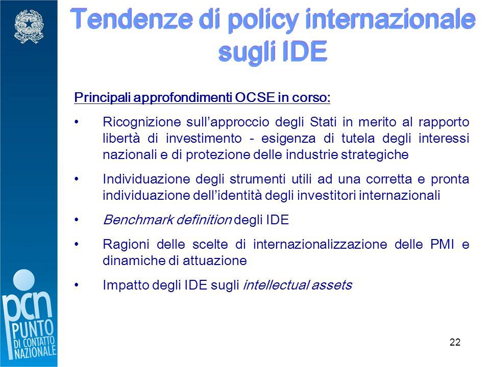 22 Tendenze di policy internazionale sugli IDE Principali approfondimenti OCSE in corso: Ricognizione sull'approccio degli Stati in merito al rapporto libertà di investimento - esigenza di tutela degli interessi nazionali e di protezione delle industrie strategiche Individuazione degli strumenti utili ad una corretta e pronta individuazione dell'identità degli investitori internazionali Benchmark definition degli IDE Ragioni delle scelte di internazionalizzazione delle PMI e dinamiche di attuazione Impatto degli IDE sugli intellectual assets