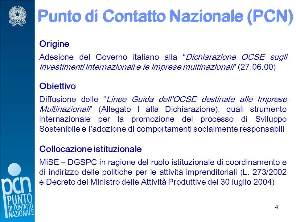 4 Punto di Contatto Nazionale (PCN) Origine Adesione del Governo italiano alla Dichiarazione OCSE sugli investimenti internazionali e le imprese multinazionali (27.06.00) Obiettivo Diffusione delle Linee Guida dell'OCSE destinate alle Imprese Multinazionali (Allegato I alla Dichiarazione), quali strumento internazionale per la promozione del processo di Sviluppo Sostenibile e l'adozione di comportamenti socialmente responsabili Collocazione istituzionale MiSE – DGSPC in ragione del ruolo istituzionale di coordinamento e di indirizzo delle politiche per le attività imprenditoriali (L.
