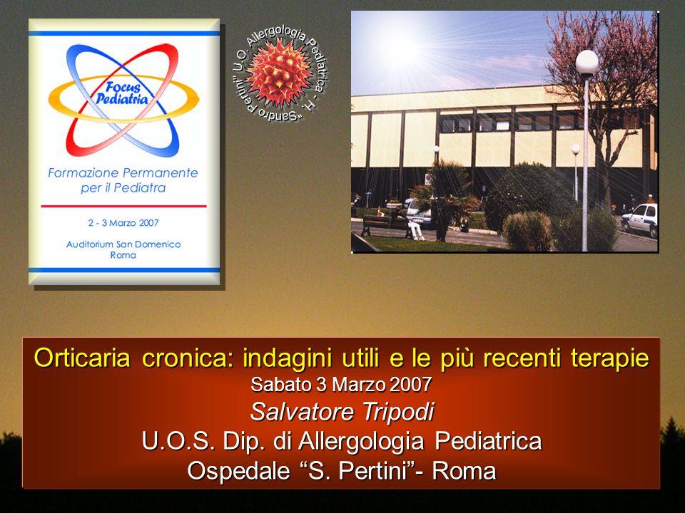 """Orticaria cronica: indagini utili e le più recenti terapie Sabato 3 Marzo 2007 Salvatore Tripodi U.O.S. Dip. di Allergologia Pediatrica Ospedale """"S. P"""