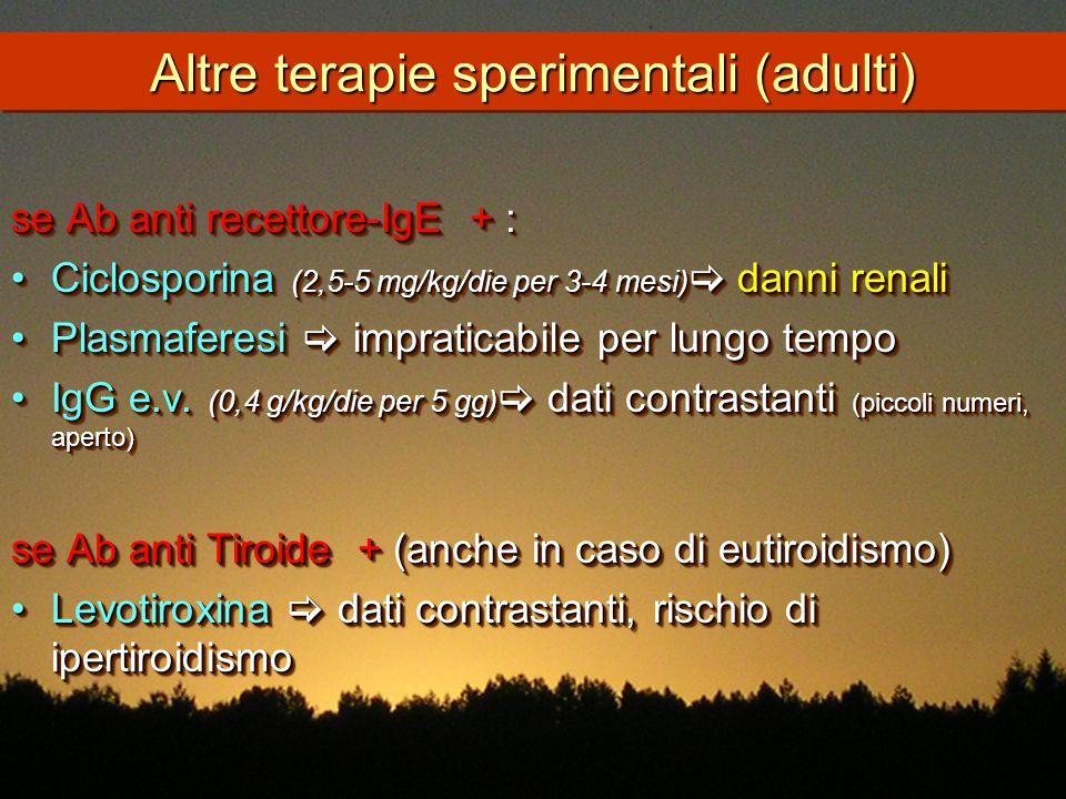 Altre terapie sperimentali (adulti) se Ab anti recettore-IgE + : Ciclosporina (2,5-5 mg/kg/die per 3-4 mesi)  danni renaliCiclosporina (2,5-5 mg/kg/d