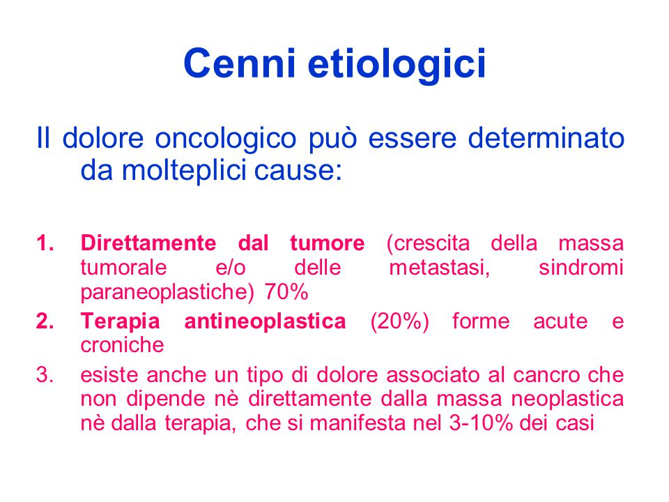 Cenni etiologici Il dolore oncologico può essere determinato da molteplici cause: 1.Direttamente dal tumore (crescita della massa tumorale e/o delle m