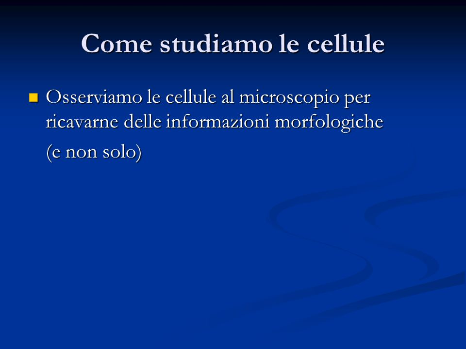 Come studiamo le cellule Osserviamo le cellule al microscopio per ricavarne delle informazioni morfologiche Osserviamo le cellule al microscopio per r