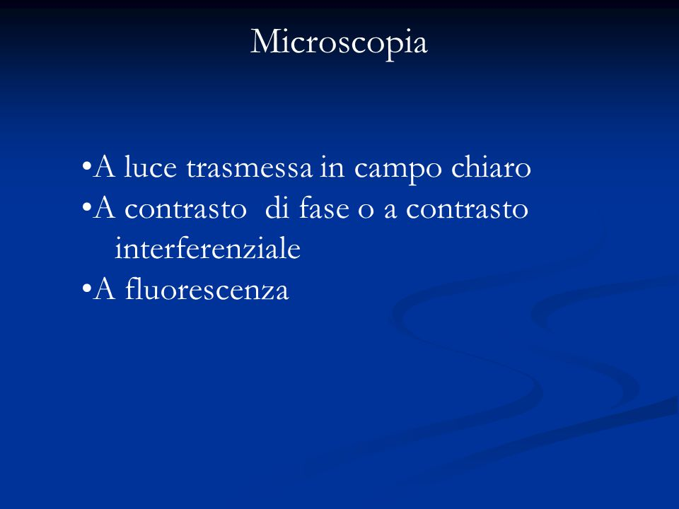 A luce trasmessa in campo chiaro A contrasto di fase o a contrasto interferenziale A fluorescenza Microscopia
