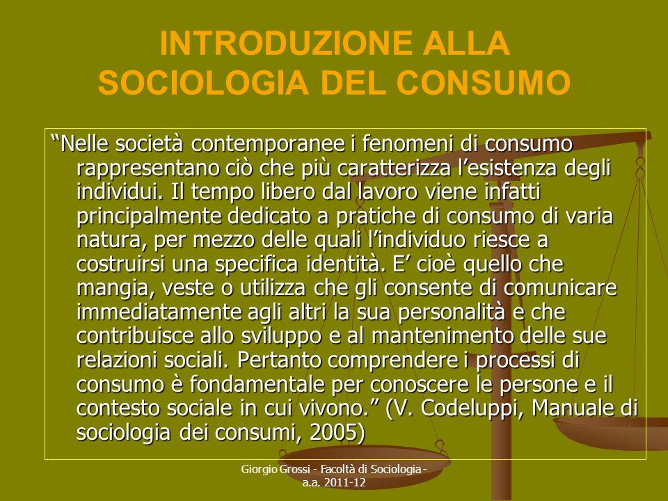 """Giorgio Grossi - Facoltà di Sociologia - a.a. 2011-12 INTRODUZIONE ALLA SOCIOLOGIA DEL CONSUMO """"Nelle società contemporanee i fenomeni di consumo rapp"""