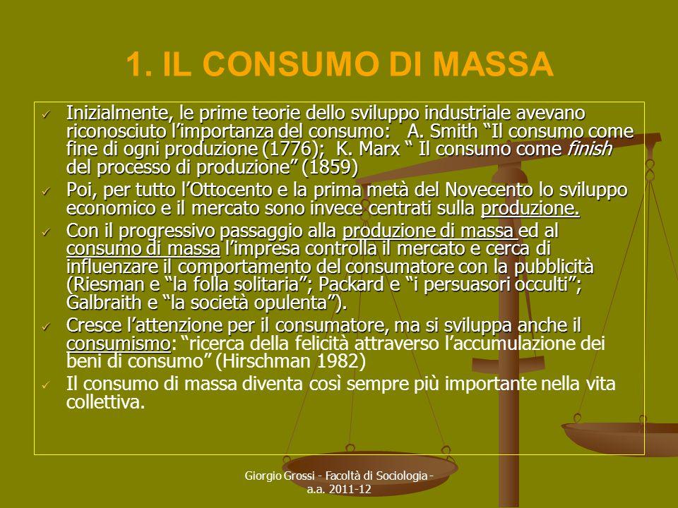 Giorgio Grossi - Facoltà di Sociologia - a.a. 2011-12 1. IL CONSUMO DI MASSA Inizialmente, le prime teorie dello sviluppo industriale avevano riconosc