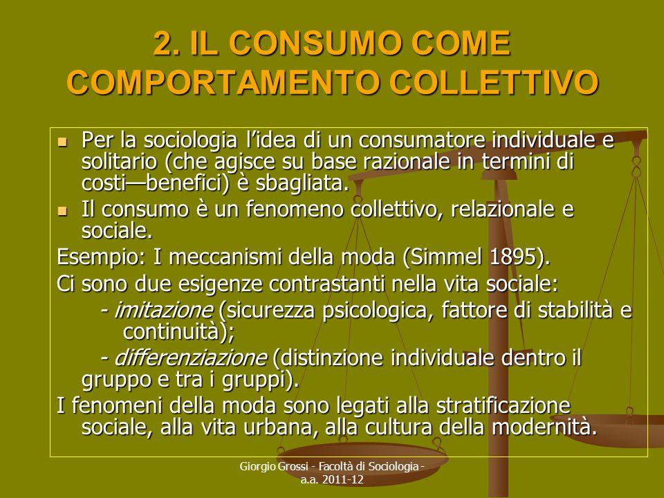 Giorgio Grossi - Facoltà di Sociologia - a.a. 2011-12 2. IL CONSUMO COME COMPORTAMENTO COLLETTIVO Per la sociologia l'idea di un consumatore individua