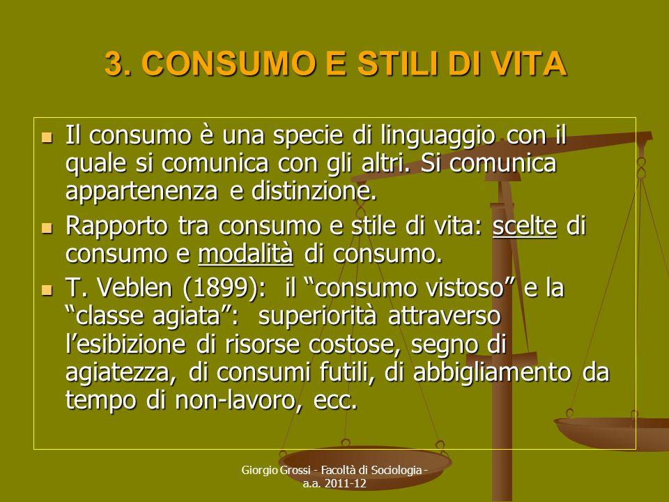 Giorgio Grossi - Facoltà di Sociologia - a.a. 2011-12 3. CONSUMO E STILI DI VITA Il consumo è una specie di linguaggio con il quale si comunica con gl
