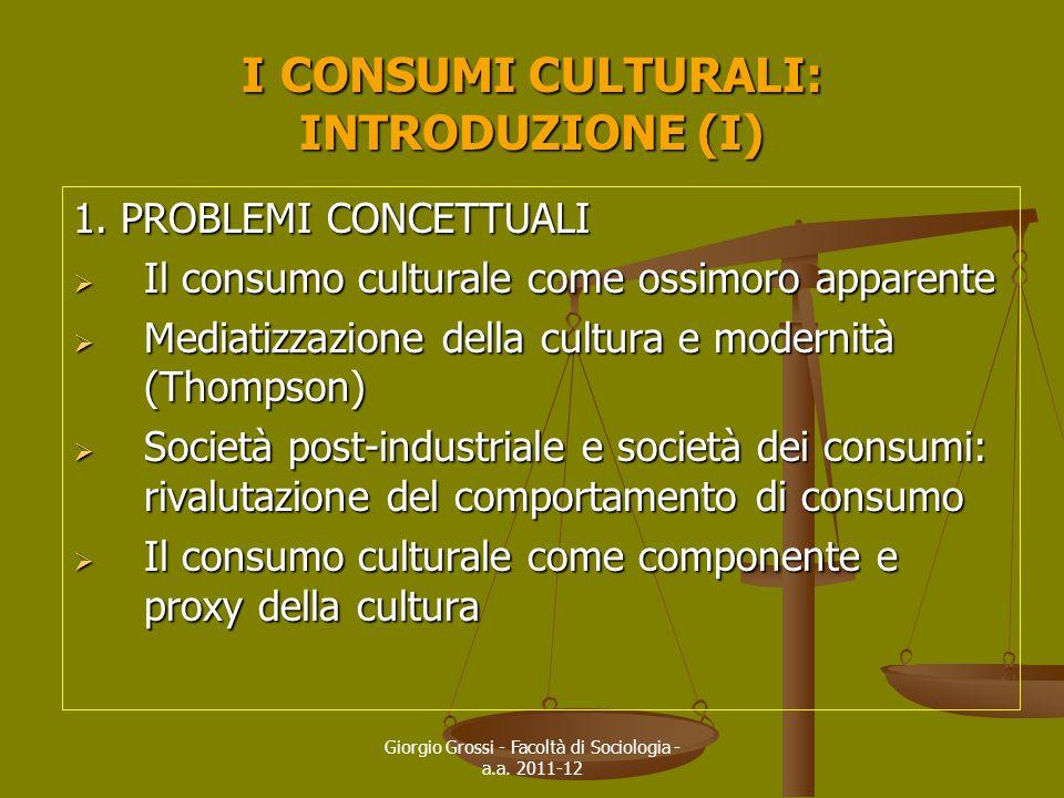 Giorgio Grossi - Facoltà di Sociologia - a.a. 2011-12 I CONSUMI CULTURALI: INTRODUZIONE (I) 1. PROBLEMI CONCETTUALI  Il consumo culturale come ossimo