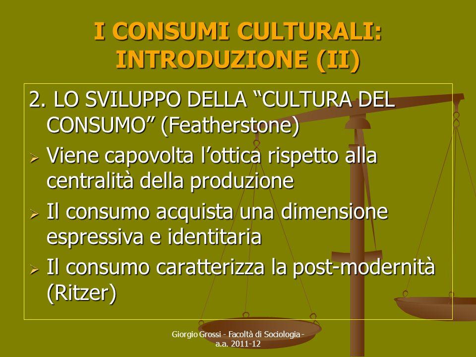 """Giorgio Grossi - Facoltà di Sociologia - a.a. 2011-12 I CONSUMI CULTURALI: INTRODUZIONE (II) 2. LO SVILUPPO DELLA """"CULTURA DEL CONSUMO"""" (Featherstone)"""