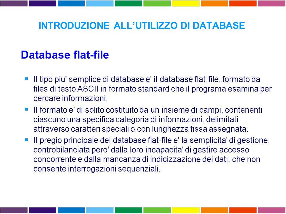 INTRODUZIONE ALL'UTILIZZO DI DATABASE Database flat-file  Il tipo piu semplice di database e il database flat-file, formato da files di testo ASCII in formato standard che il programa esamina per cercare informazioni.