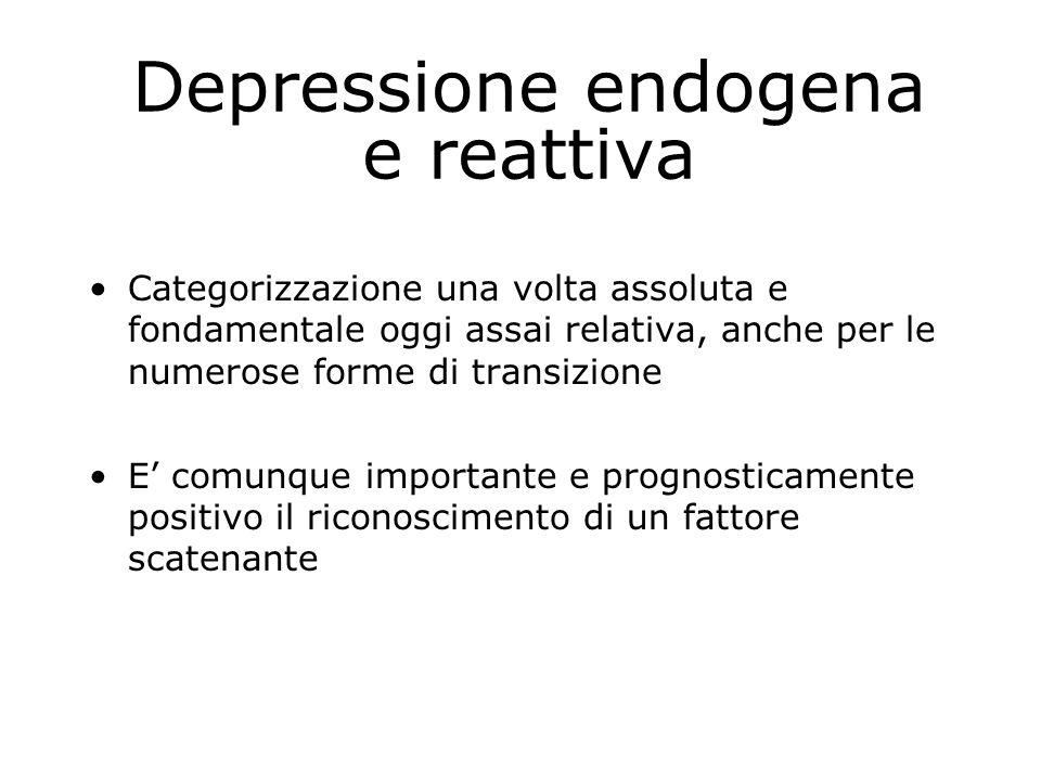 Depressione endogena e reattiva Categorizzazione una volta assoluta e fondamentale oggi assai relativa, anche per le numerose forme di transizione E' comunque importante e prognosticamente positivo il riconoscimento di un fattore scatenante