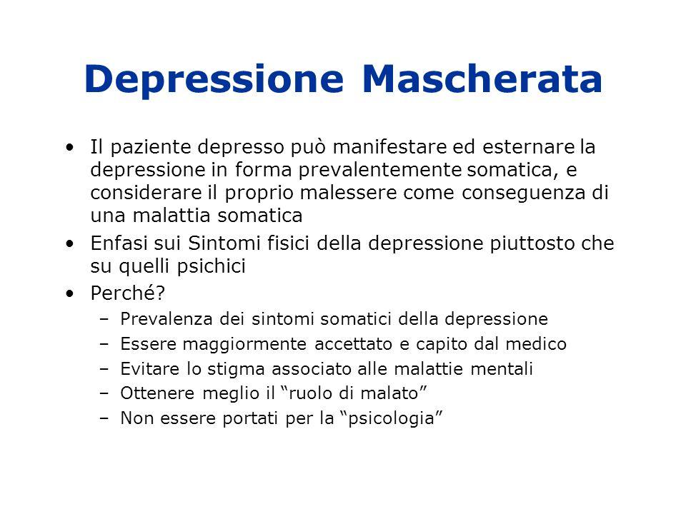 Depressione Mascherata Il paziente depresso può manifestare ed esternare la depressione in forma prevalentemente somatica, e considerare il proprio malessere come conseguenza di una malattia somatica Enfasi sui Sintomi fisici della depressione piuttosto che su quelli psichici Perché.