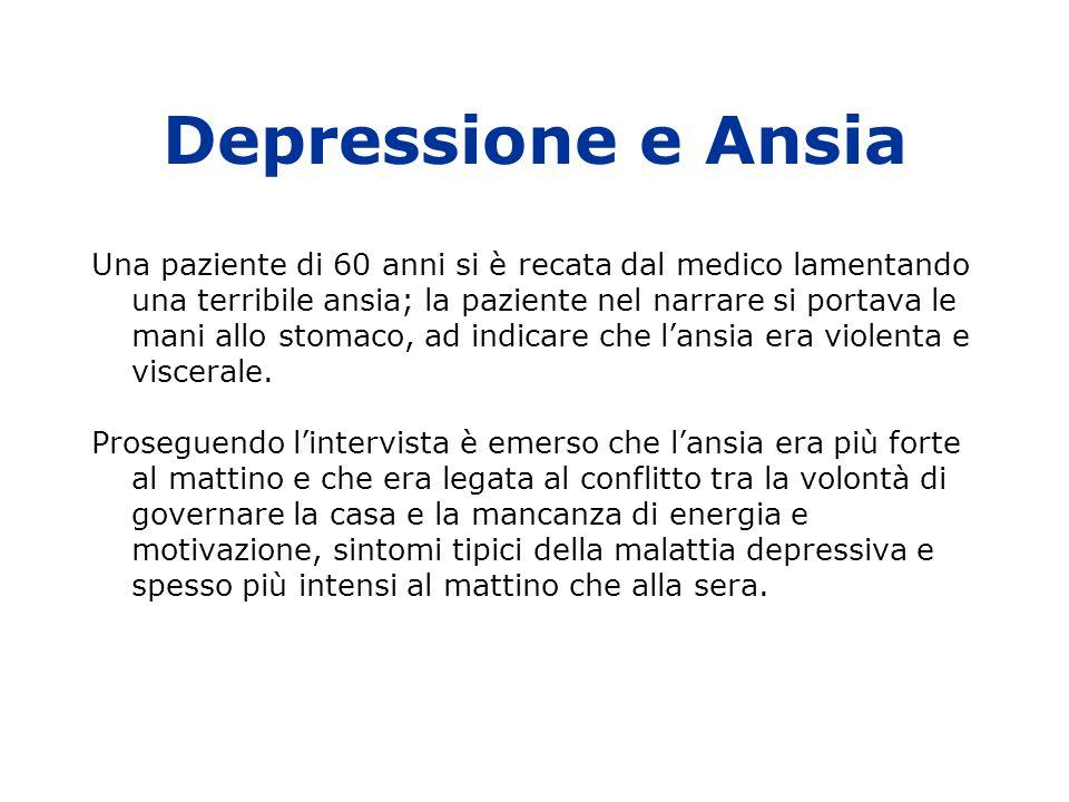 Depressione e Ansia Una paziente di 60 anni si è recata dal medico lamentando una terribile ansia; la paziente nel narrare si portava le mani allo stomaco, ad indicare che l'ansia era violenta e viscerale.