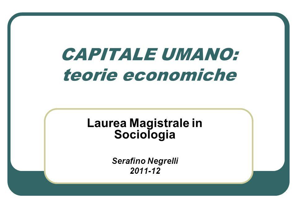 CAPITALE UMANO: teorie economiche Laurea Magistrale in Sociologia Serafino Negrelli 2011-12
