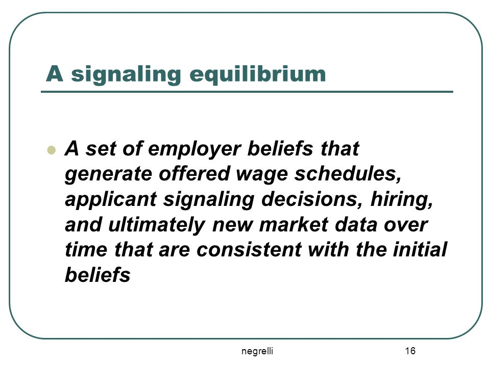 negrelli 16 A signaling equilibrium A set of employer beliefs that generate offered wage schedules, applicant signaling decisions, hiring, and ultimat