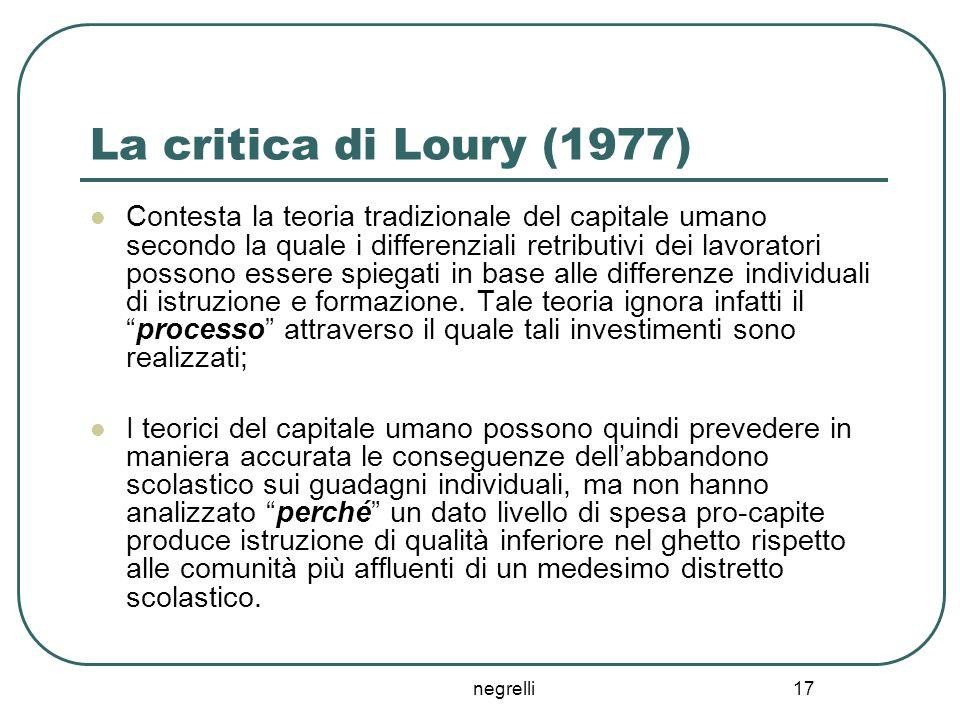 negrelli 17 La critica di Loury (1977) Contesta la teoria tradizionale del capitale umano secondo la quale i differenziali retributivi dei lavoratori
