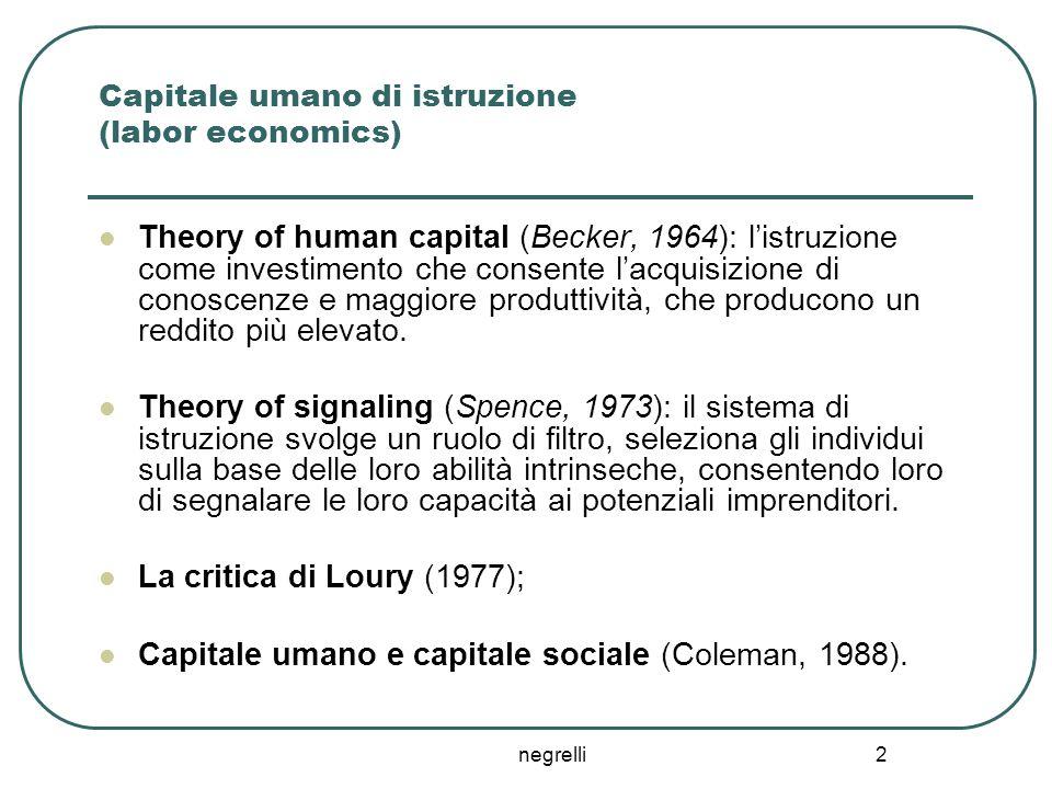 negrelli 2 Capitale umano di istruzione (labor economics) Theory of human capital (Becker, 1964): l'istruzione come investimento che consente l'acquis