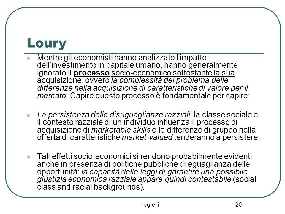 negrelli 20 Loury Mentre gli economisti hanno analizzato l'impatto dell'investimento in capitale umano, hanno generalmente ignorato il processo socio-