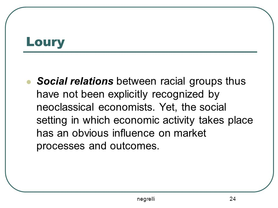 negrelli 24 Loury Social relations between racial groups thus have not been explicitly recognized by neoclassical economists. Yet, the social setting