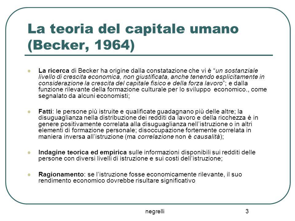 """negrelli 3 La teoria del capitale umano (Becker, 1964) La ricerca di Becker ha origine dalla constatazione che vi è """"un sostanziale livello di crescit"""