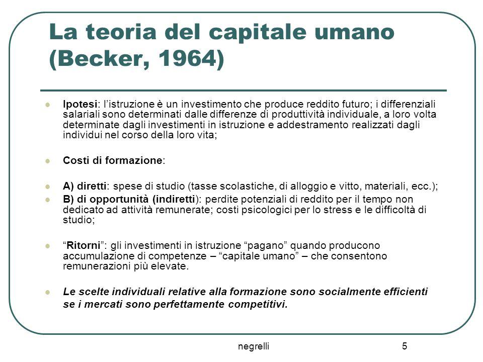 negrelli 5 La teoria del capitale umano (Becker, 1964) Ipotesi: l'istruzione è un investimento che produce reddito futuro; i differenziali salariali s