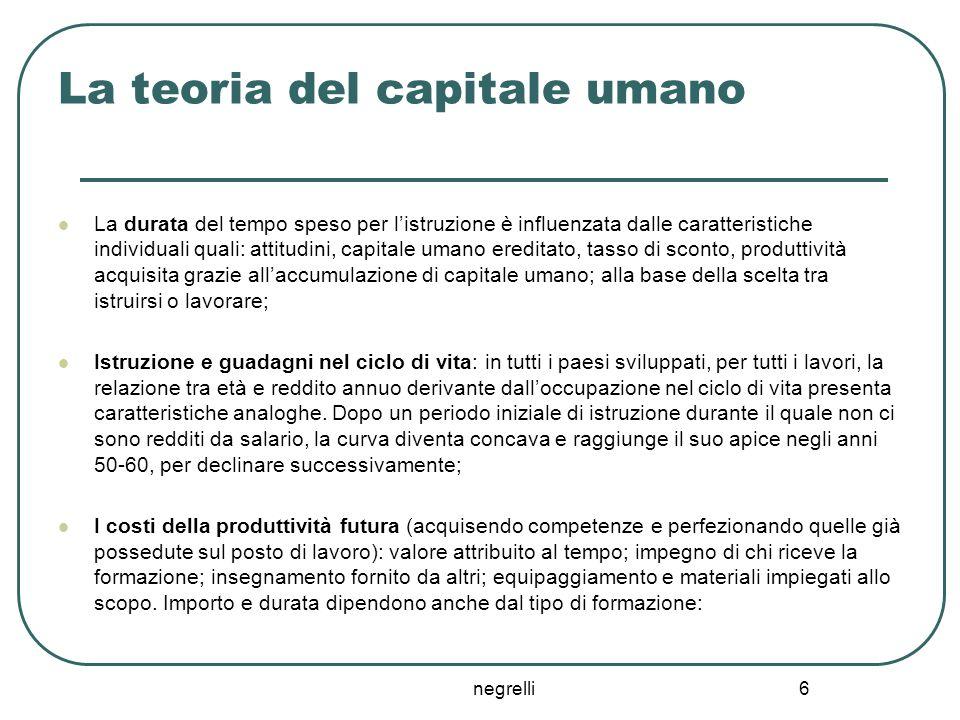 negrelli 6 La teoria del capitale umano La durata del tempo speso per l'istruzione è influenzata dalle caratteristiche individuali quali: attitudini,