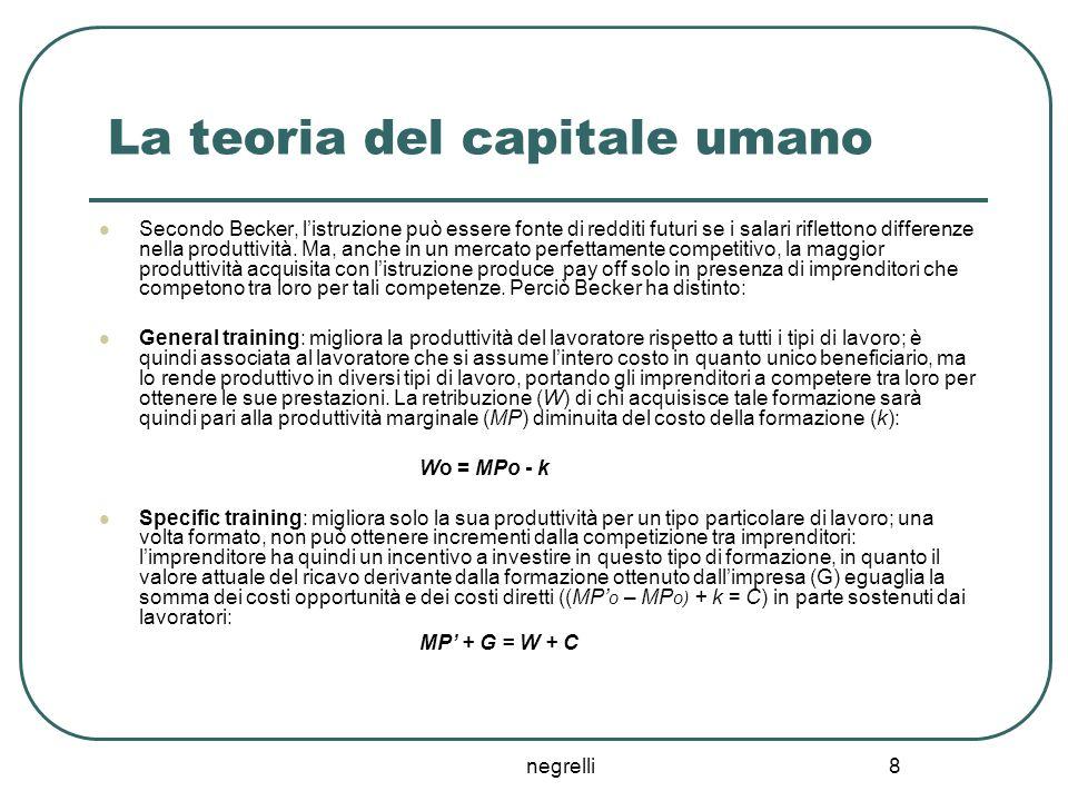 negrelli 8 La teoria del capitale umano Secondo Becker, l'istruzione può essere fonte di redditi futuri se i salari riflettono differenze nella produt
