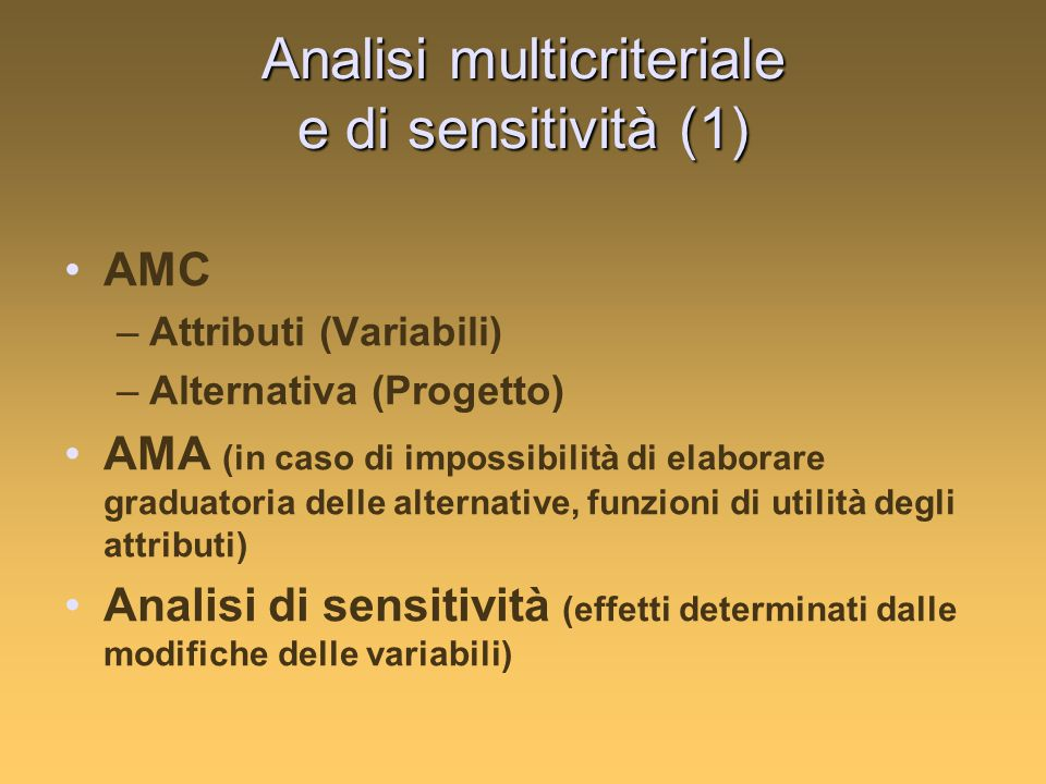 Analisi multicriteriale e di sensitività (1) AMC –Attributi (Variabili) –Alternativa (Progetto) AMA (in caso di impossibilità di elaborare graduatoria delle alternative, funzioni di utilità degli attributi) Analisi di sensitività (effetti determinati dalle modifiche delle variabili)