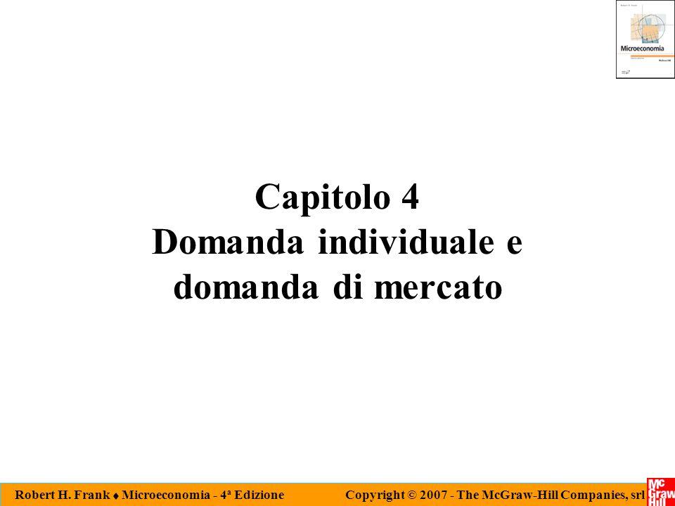 Robert H. Frank  Microeconomia - 4 a Edizione Copyright © 2007 - The McGraw-Hill Companies, srl Capitolo 4 Domanda individuale e domanda di mercato