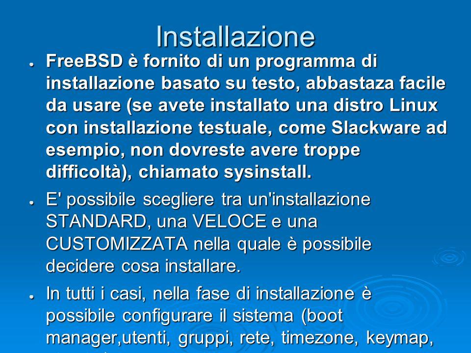 Installazione ● FreeBSD è fornito di un programma di installazione basato su testo, abbastaza facile da usare (se avete installato una distro Linux con installazione testuale, come Slackware ad esempio, non dovreste avere troppe difficoltà), chiamato sysinstall.
