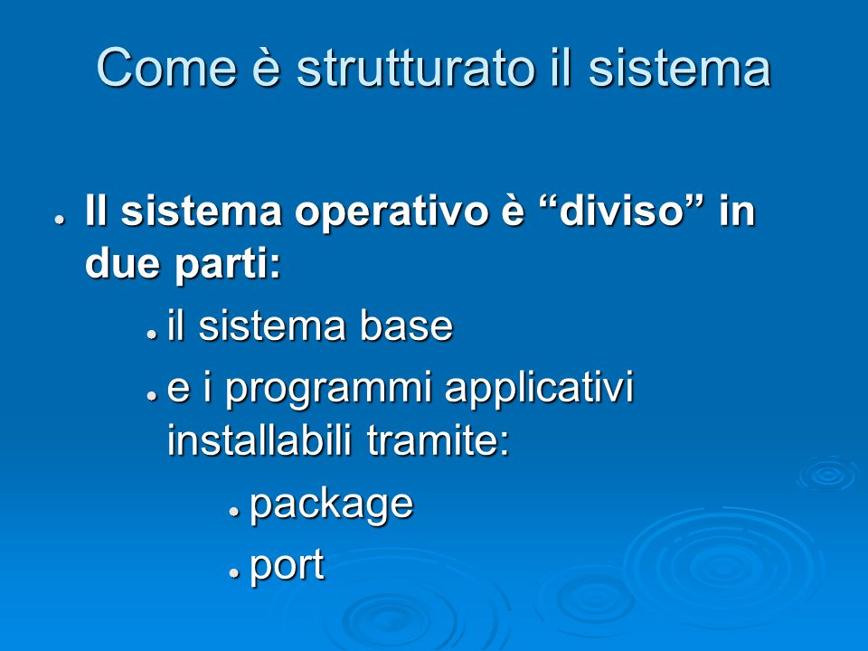 Come è strutturato il sistema ● Il sistema operativo è diviso in due parti: ● il sistema base ● e i programmi applicativi installabili tramite: ● package ● port