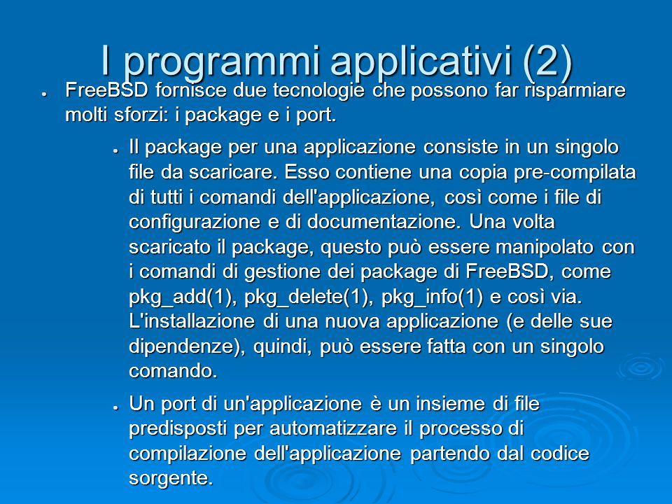I programmi applicativi (2) ● FreeBSD fornisce due tecnologie che possono far risparmiare molti sforzi: i package e i port.