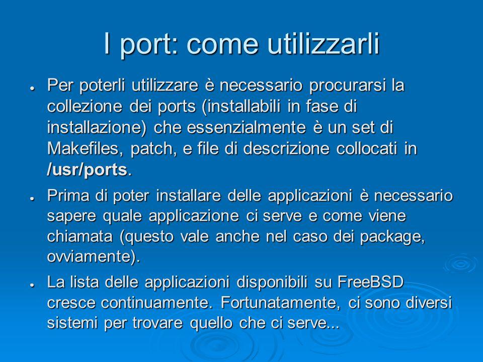 I port: come utilizzarli ● Per poterli utilizzare è necessario procurarsi la collezione dei ports (installabili in fase di installazione) che essenzialmente è un set di Makefiles, patch, e file di descrizione collocati in /usr/ports.