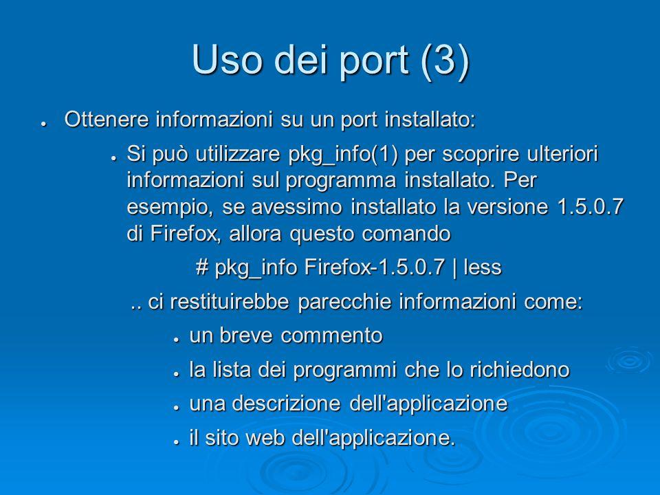 Uso dei port (3) ● Ottenere informazioni su un port installato: ● Si può utilizzare pkg_info(1) per scoprire ulteriori informazioni sul programma installato.