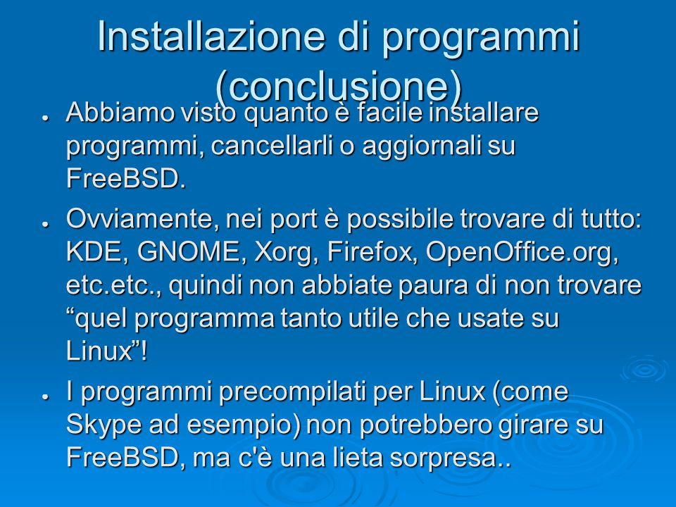 Installazione di programmi (conclusione) ● Abbiamo visto quanto è facile installare programmi, cancellarli o aggiornali su FreeBSD.