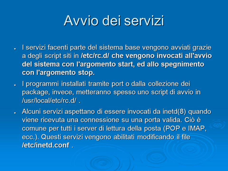Avvio dei servizi ● I servizi facenti parte del sistema base vengono avviati grazie a degli script siti in /etc/rc.d/ che vengono invocati all avvio del sistema con l argomento start, ed allo spegnimento con l argomento stop.