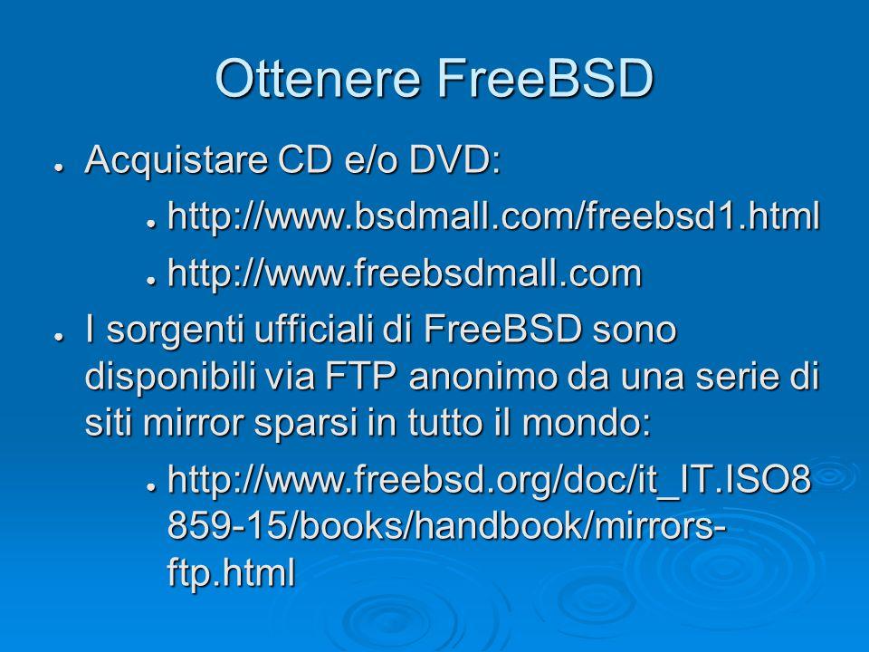 Ottenere FreeBSD ● Acquistare CD e/o DVD: ● http://www.bsdmall.com/freebsd1.html ● http://www.freebsdmall.com ● I sorgenti ufficiali di FreeBSD sono disponibili via FTP anonimo da una serie di siti mirror sparsi in tutto il mondo: ● http://www.freebsd.org/doc/it_IT.ISO8 859-15/books/handbook/mirrors- ftp.html