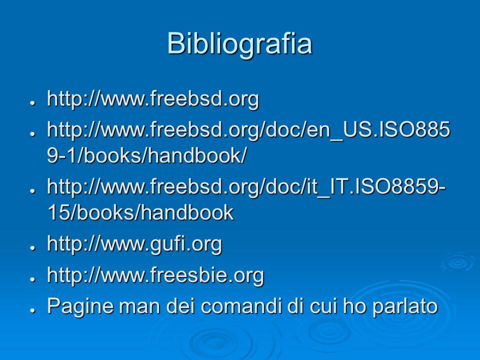 Bibliografia ● http://www.freebsd.org ● http://www.freebsd.org/doc/en_US.ISO885 9-1/books/handbook/ ● http://www.freebsd.org/doc/it_IT.ISO8859- 15/books/handbook ● http://www.gufi.org ● http://www.freesbie.org ● Pagine man dei comandi di cui ho parlato