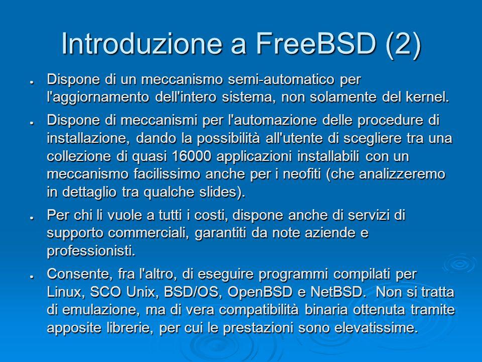 Introduzione a FreeBSD (2) ● Dispone di un meccanismo semi-automatico per l aggiornamento dell intero sistema, non solamente del kernel.