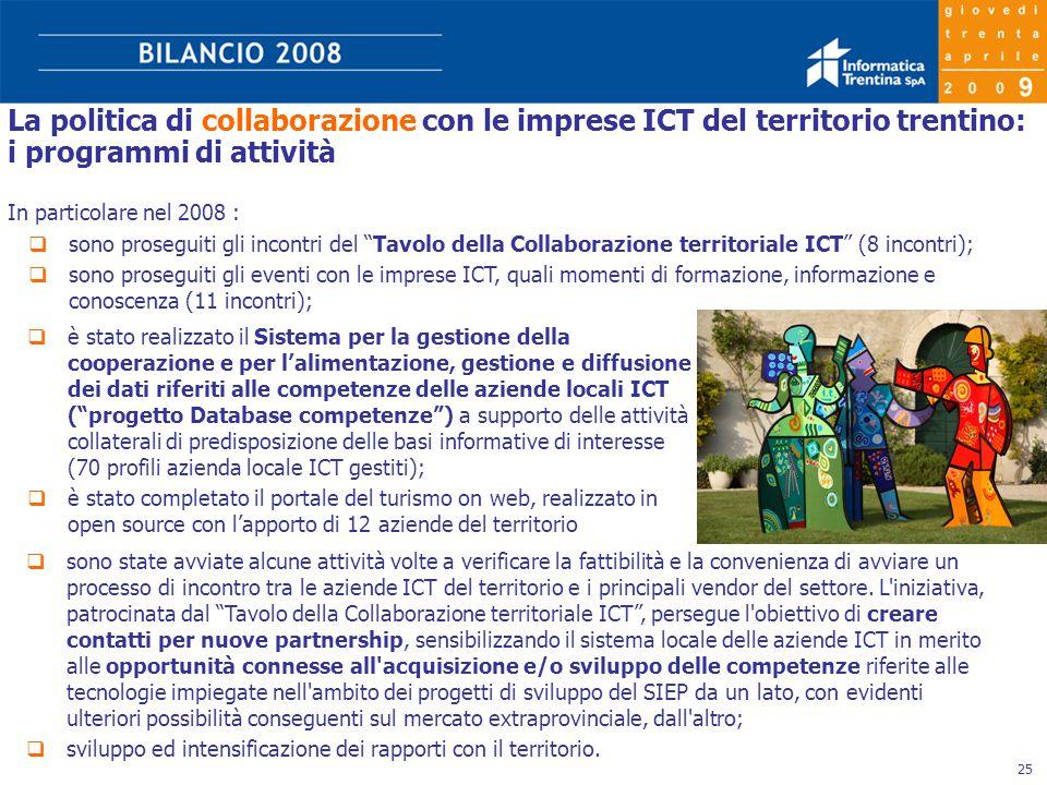 25 La politica di collaborazione con le imprese ICT del territorio trentino: i programmi di attività In particolare nel 2008 :  sono proseguiti gli incontri del Tavolo della Collaborazione territoriale ICT (8 incontri);  sono proseguiti gli eventi con le imprese ICT, quali momenti di formazione, informazione e conoscenza (11 incontri);  sono state avviate alcune attività volte a verificare la fattibilità e la convenienza di avviare un processo di incontro tra le aziende ICT del territorio e i principali vendor del settore.