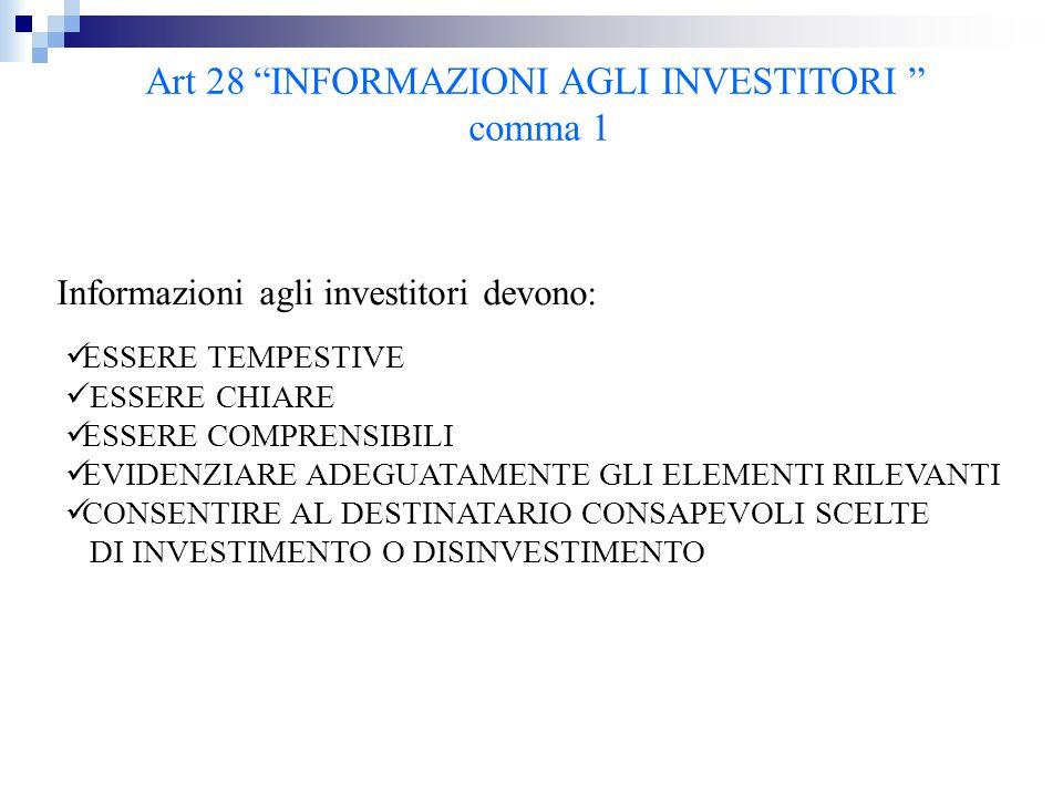 """Art 28 """"INFORMAZIONI AGLI INVESTITORI """" comma 1 Informazioni agli investitori devono : ESSERE TEMPESTIVE ESSERE CHIARE ESSERE COMPRENSIBILI EVIDENZIAR"""