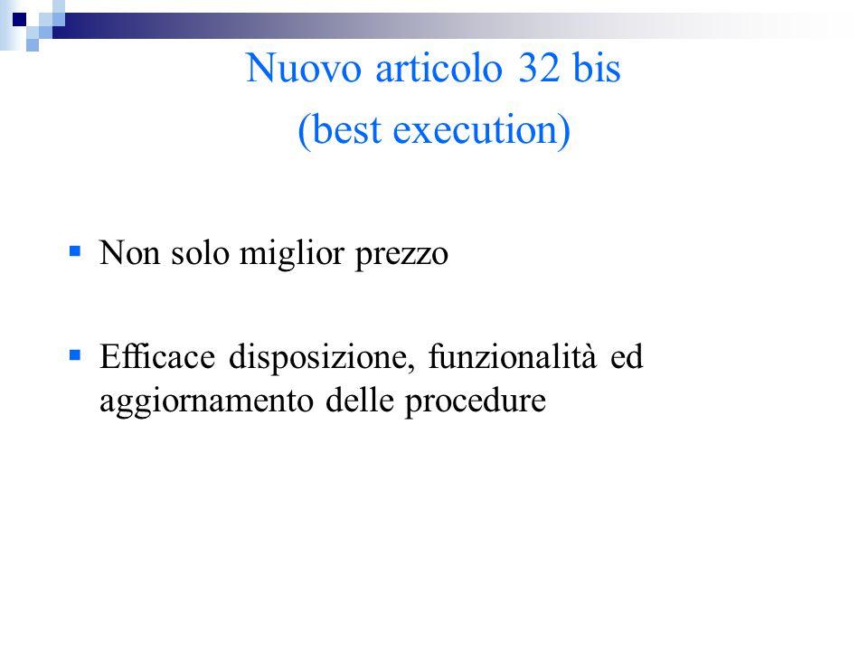  Non solo miglior prezzo  Efficace disposizione, funzionalità ed aggiornamento delle procedure Nuovo articolo 32 bis (best execution)