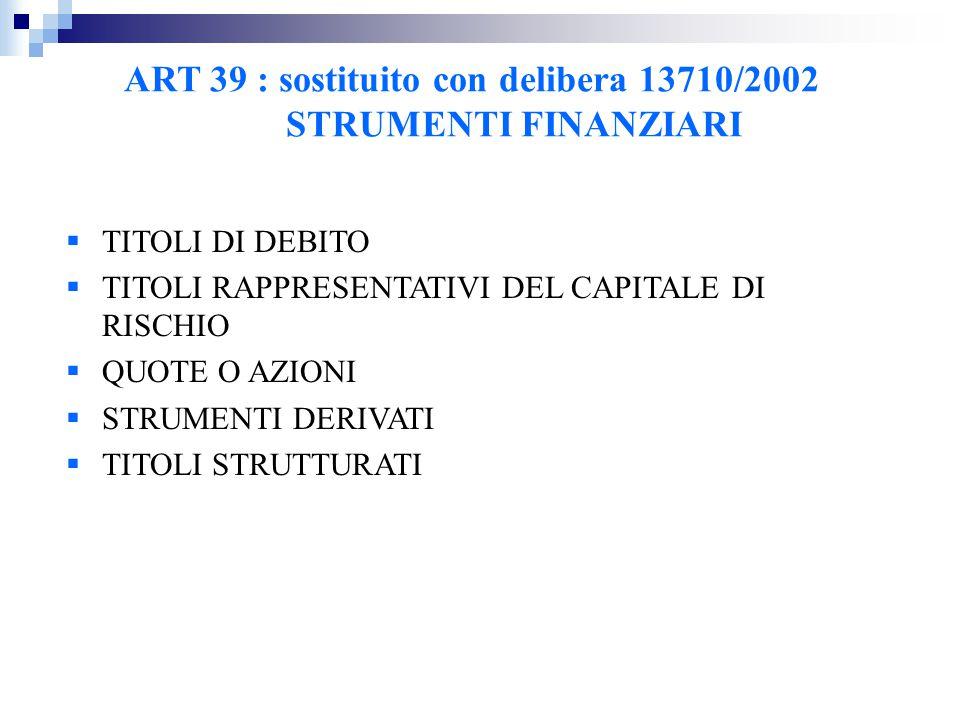 ART 39 : sostituito con delibera 13710/2002 STRUMENTI FINANZIARI  TITOLI DI DEBITO  TITOLI RAPPRESENTATIVI DEL CAPITALE DI RISCHIO  QUOTE O AZIONI