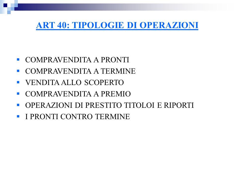 ART 40: TIPOLOGIE DI OPERAZIONI  COMPRAVENDITA A PRONTI  COMPRAVENDITA A TERMINE  VENDITA ALLO SCOPERTO  COMPRAVENDITA A PREMIO  OPERAZIONI DI PRESTITO TITOLOI E RIPORTI  I PRONTI CONTRO TERMINE