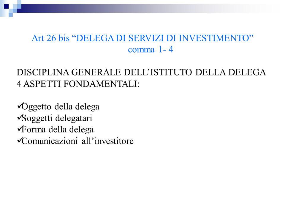 """Art 26 bis """"DELEGA DI SERVIZI DI INVESTIMENTO"""" comma 1- 4 DISCIPLINA GENERALE DELL'ISTITUTO DELLA DELEGA 4 ASPETTI FONDAMENTALI: Oggetto della delega"""