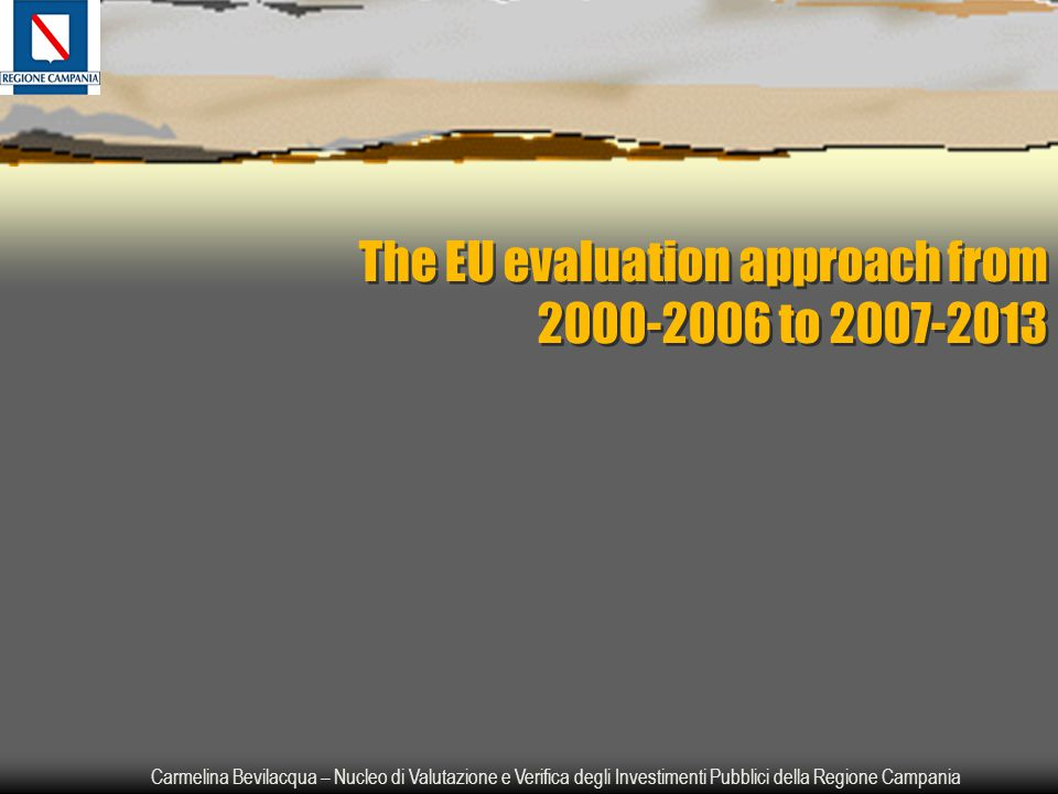 Carmelina Bevilacqua – Nucleo di Valutazione e Verifica degli Investimenti Pubblici della Regione Campania The EU evaluation approach from 2000-2006 to 2007-2013